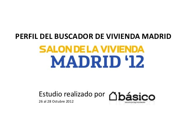 PERFIL DEL BUSCADOR DE VIVIENDA MADRID     Estudio realizado por     26 al 28 Octubre 2012