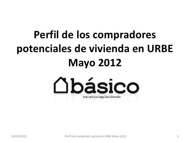 Perfil de los compradores   potenciales de vivienda en URBE              Mayo 201229/05/2012   Perfil del comprador potenc...