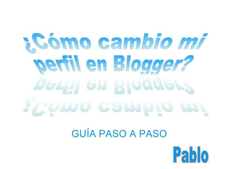 GUÍA PASO A PASO ¿Cómo cambio mi perfil en Blogger? ¿Cómo cambio mi perfil en Blogger? Pablo