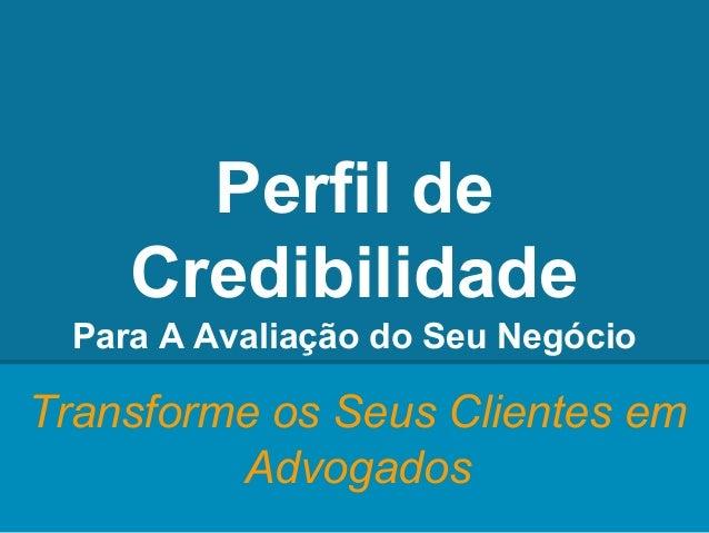 Perfil de Credibilidade Para A Avaliação do Seu Negócio Transforme os Seus Clientes em Advogados