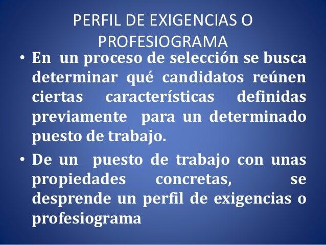 PERFIL DE EXIGENCIAS O PROFESIOGRAMA • En un proceso de selección se busca determinar qué candidatos reúnen ciertas caract...