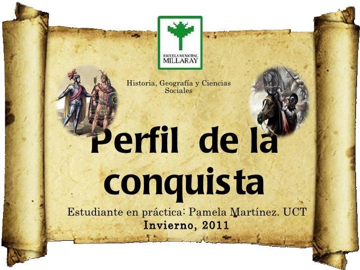Perfil  de la conquista Estudiante en práctica: Pamela Martínez. UCT Invierno, 2011 Historia, Geografía y Ciencias Sociales