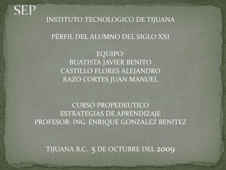 SEP<br />INSTITUTO TECNOLOGICO DE TIJUANA <br />PÈRFIL DEL ALUMNO DEL SIGLO XXI<br />EQUIPO: <br />BUATISTA JAVIER BENITO<...