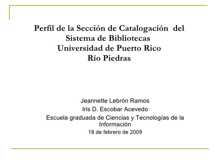 Perfil de la Secci ón de Catalogación  del Sistema de Bibliotecas  Universidad de Puerto Rico Río Piedras Jeannette Lebrón...