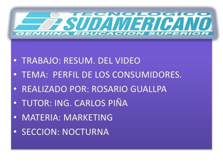 TRABAJO: RESUM. DEL VIDEO <br />TEMA: PERFIL DE LOS CONSUMIDORES.<br />REALIZADO POR: ROSARIO GUALLPA<br />TUTOR: ING. CAR...