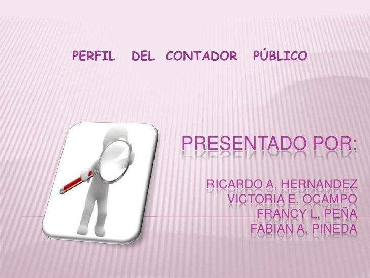 PERFIL   DEL  CONTADOR   PÚBLICO<br />PRESENTADO POR:RICARDO A. HERNANDEZVICTORIA E. OCAMPOFRANCY L. PEÑAFABIAN A. PINEDA<...
