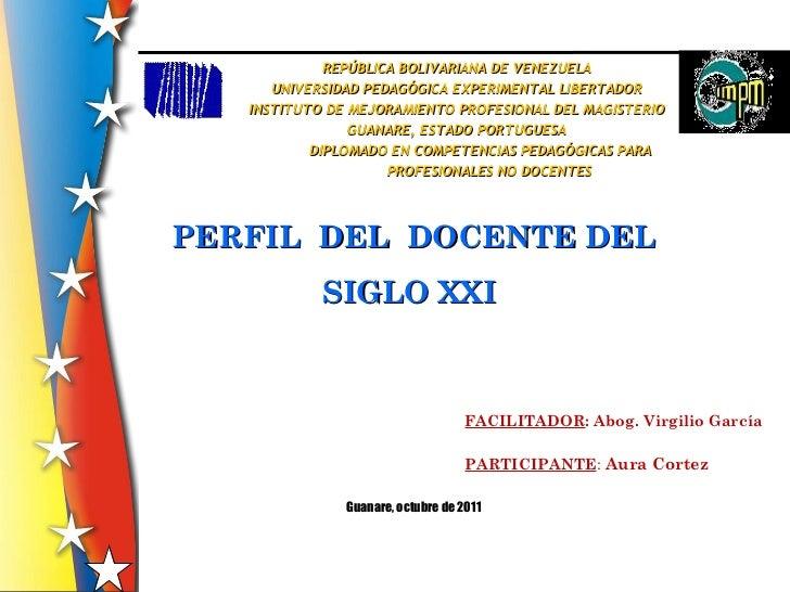 PERFIL  DEL  DOCENTE DEL SIGLO XXI  REPÚBLICA BOLIVARIANA DE VENEZUELA UNIVERSIDAD PEDAGÓGICA EXPERIMENTAL LIBERTADOR INST...