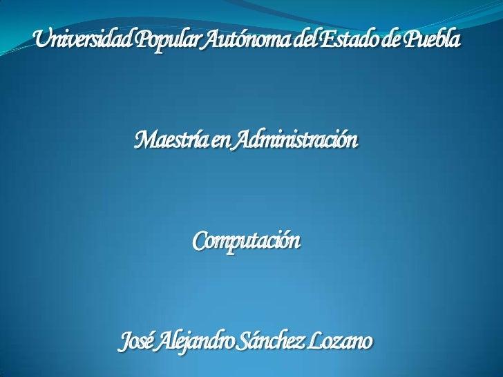 Universidad Popular Autónoma del Estado de Puebla<br />Maestría en Administración<br />Computación<br />José Alejandro Sán...