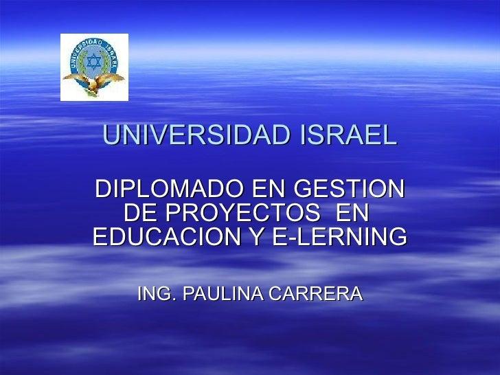 UNIVERSIDAD ISRAEL DIPLOMADO EN GESTION DE PROYECTOS  EN  EDUCACION Y E-LERNING ING. PAULINA CARRERA