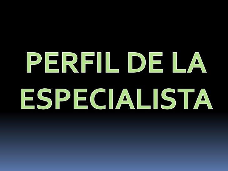 PERFIL DE LA ESPECIALISTA<br />