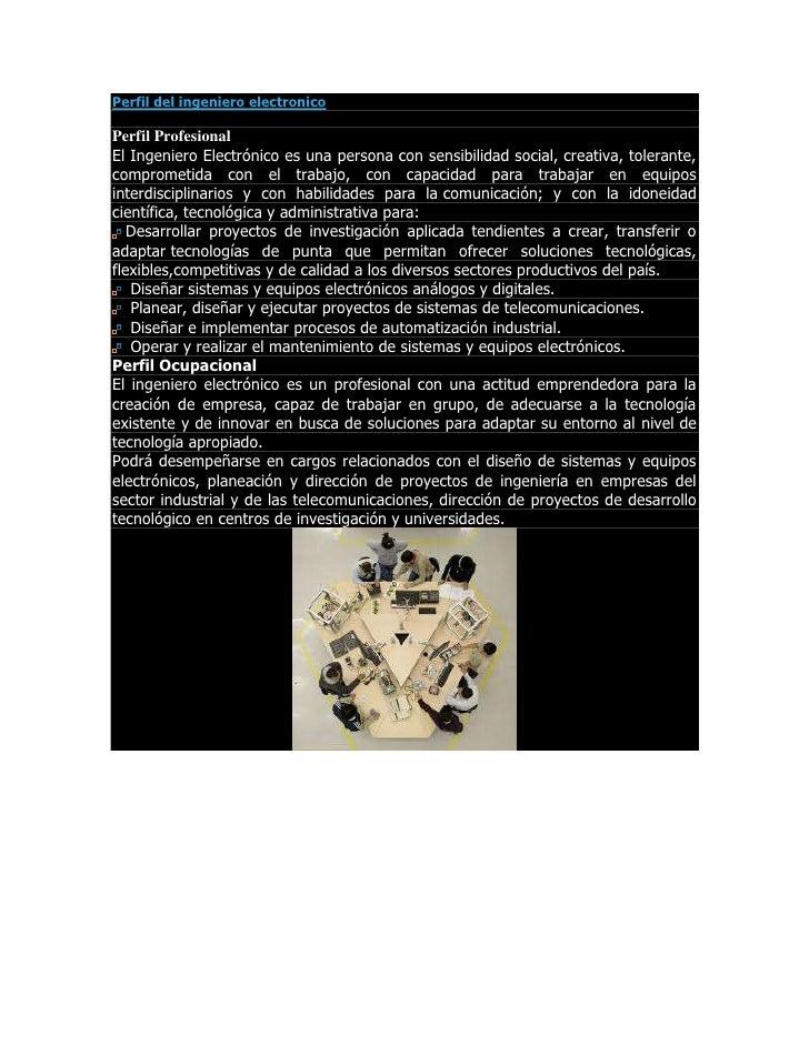 Perfil del ingeniero electronicoPerfil ProfesionalEl Ingeniero Electrónico es una persona con sensibilidad social, creativ...