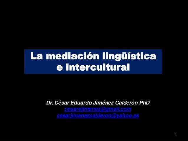 La mediación lingüística e intercultural Dr. César Eduardo Jiménez Calderón PhD cesarejimenez@gmail.com cesarjimenezcalder...