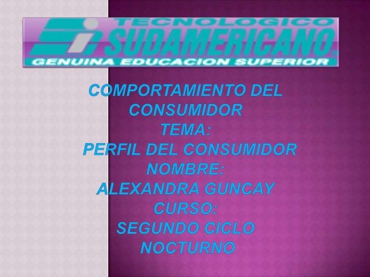 COMPORTAMIENTO DEL CONSUMIDORTEMA:  perfil del consumidorNOMBRE:ALEXANDRA GUNCAYCURSO:SEGUNDO CICLO NOCTURNO<br />