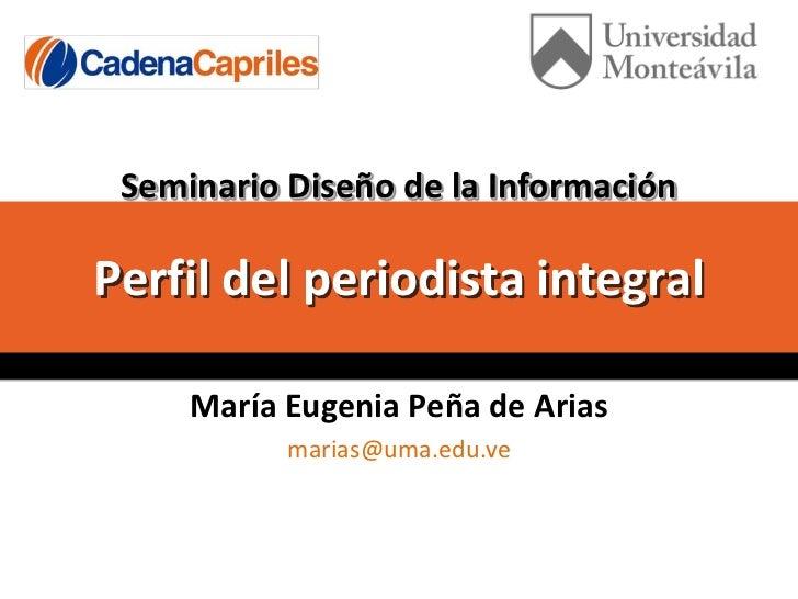 Seminario Diseño de la InformaciónPerfil del periodista integral     María Eugenia Peña de Arias           marias@uma.edu.ve
