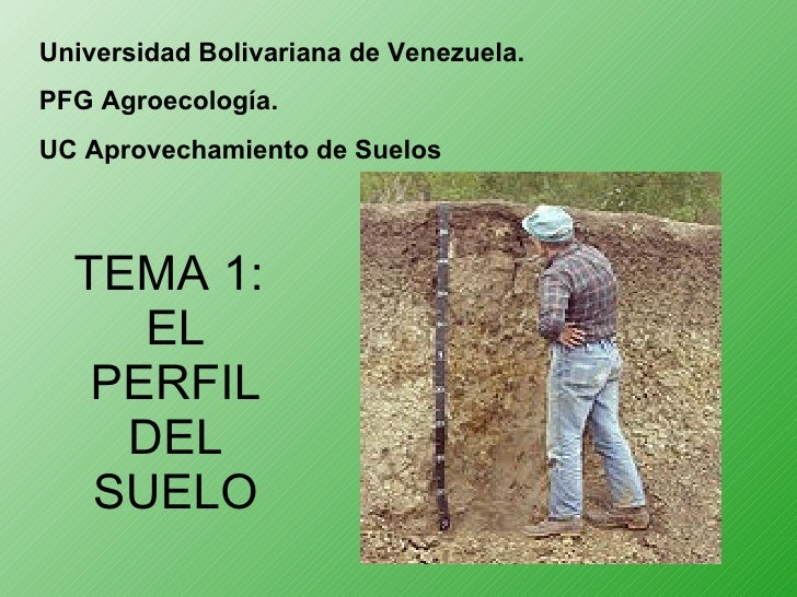 TEMA 1:  EL PERFIL DEL SUELO Universidad Bolivariana de Venezuela. PFG Agroecología. UC Aprovechamiento de Suelos
