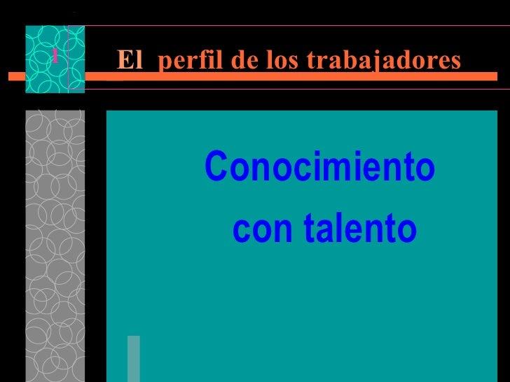 Conocimiento  con talento El   perfil de los trabajadores 1