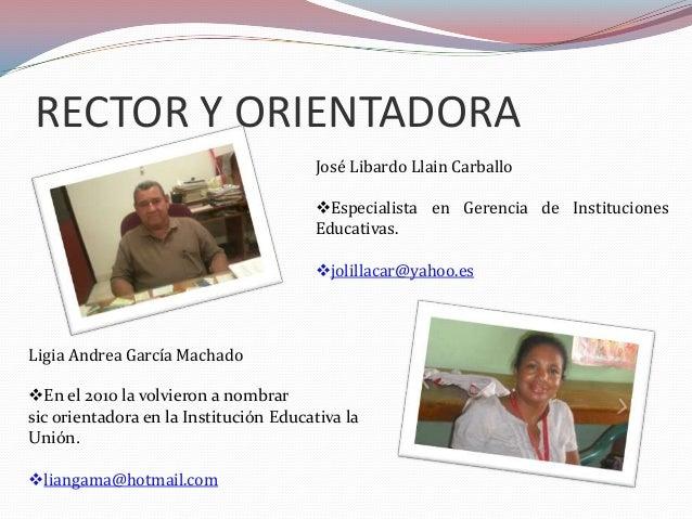 RECTOR Y ORIENTADORA José Libardo Llain Carballo Especialista en Gerencia de Instituciones Educativas.  jolillacar@yahoo...