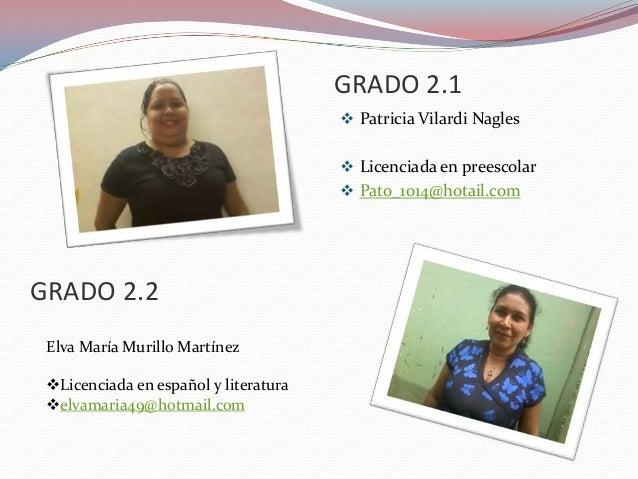 GRADO 2.1  Patricia Vilardi Nagles  Licenciada en preescolar   Pato_1014@hotail.com  GRADO 2.2 Elva María Murillo Martí...