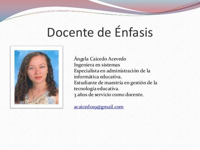 Docente de Énfasis Ángela Caicedo Acevedo Ingeniera en sistemas Especialista en administración de la informática educativa...
