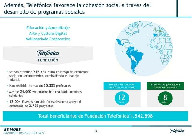 DISCOVER, DISRUPT, DELIVER 17 Además, Telefónica favorece la cohesión social a través del desarrollo de programas sociales...