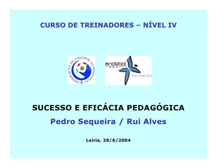 CURSO DE TREINADORES – NÍVEL IV     SUCESSO E EFICÁCIA PEDAGÓGICA    Pedro Sequeira / Rui Alves             Leiria, 28/6/2...