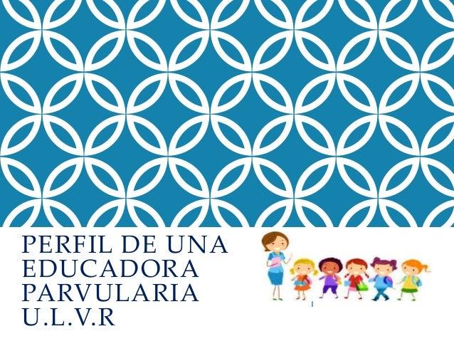 PERFIL DE UNA  EDUCADORA  PARVULARIA  U.L.V.R