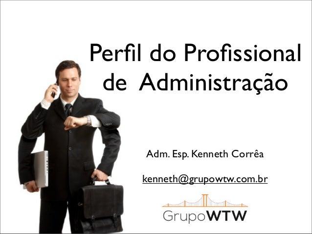 Perfil do Profissional de Administração Adm. Esp. Kenneth Corrêa kenneth@grupowtw.com.br