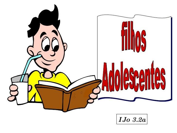 filhos  Adolescentes I Jo 3.2a