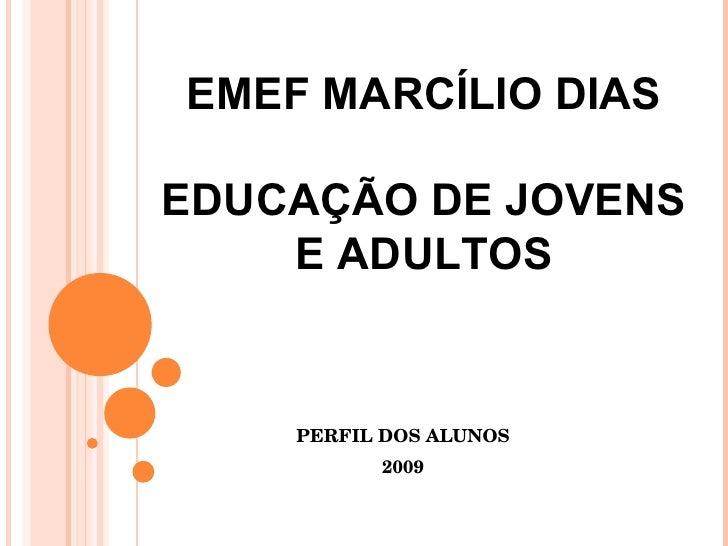 PERFIL DOS ALUNOS 2009 EMEF MARCÍLIO DIAS EDUCAÇÃO DE JOVENS E ADULTOS