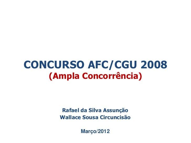 CONCURSO AFC/CGU 2008   (Ampla Concorrência)     Rafael da Silva Assunção     Wallace Sousa Circuncisão            Março/2...