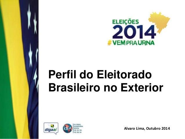 Perfil do Eleitorado  Brasileiro no Exterior  Alvaro Lima, Outubro 2014