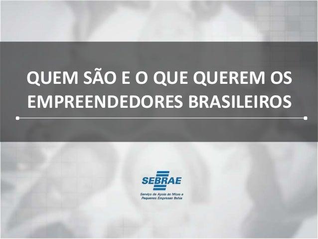 QUEM SÃO E O QUE QUEREM OS  EMPREENDEDORES BRASILEIROS