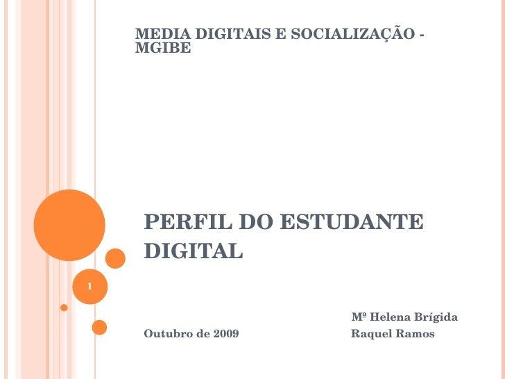PERFIL DO ESTUDANTE DIGITAL Mª Helena Brígida Outubro de 2009  Raquel Ramos MEDIA DIGITAIS E SOCIALIZAÇÃO - MGIBE