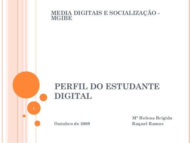 PERFIL DO ESTUDANTE DIGITAL Mª Helena Brígida Outubro de 2009 Raquel Ramos 1 MEDIA DIGITAIS E SOCIALIZAÇÃO - MGIBE
