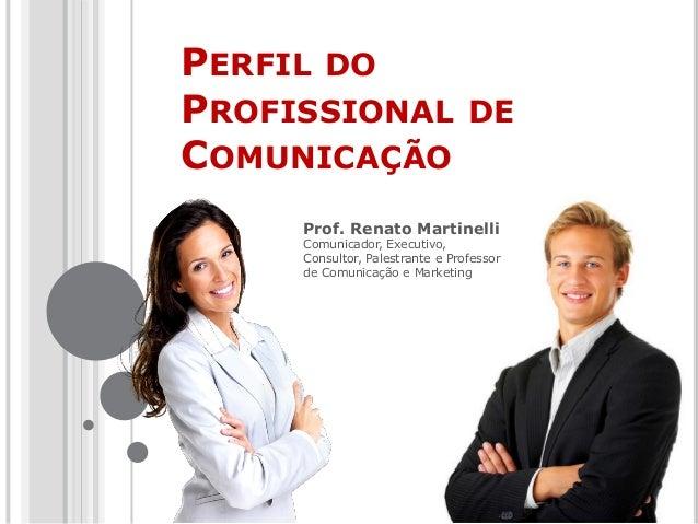 PERFIL DO PROFISSIONAL DE COMUNICAÇÃO Prof. Renato Martinelli Comunicador, Executivo, Consultor, Palestrante e Professor d...