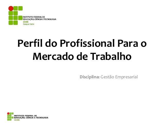 Perfil do Profissional Para o Mercado de Trabalho Disciplina: Gestão Empresarial