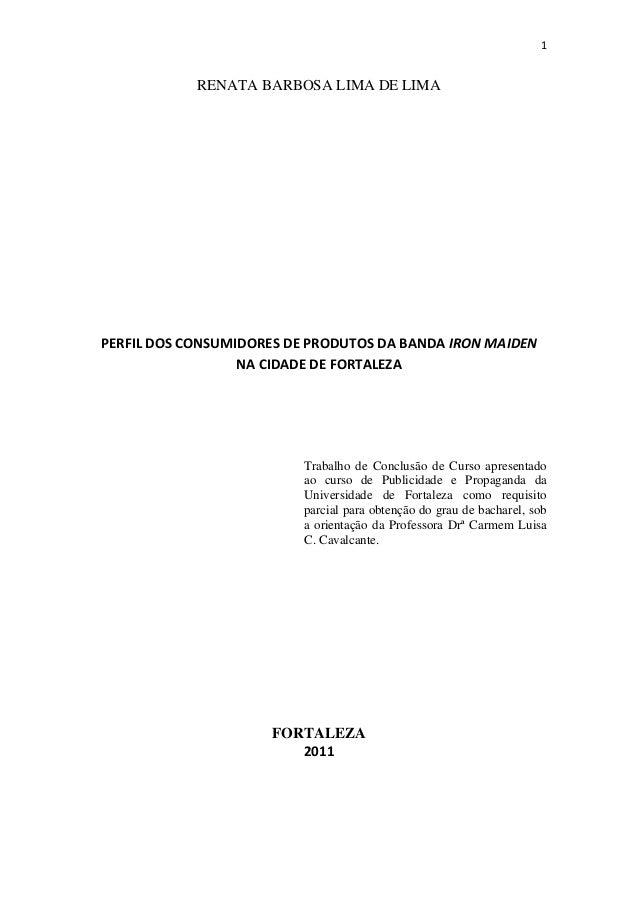 1 RENATA BARBOSA LIMA DE LIMA PERFIL DOS CONSUMIDORES DE PRODUTOS DA BANDA IRON MAIDEN NA CIDADE DE FORTALEZA Trabalho de ...