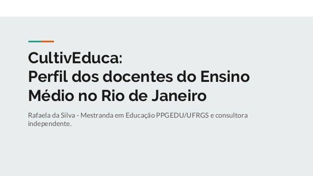 CultivEduca: Perfil dos docentes do Ensino Médio no Rio de Janeiro Rafaela da Silva - Mestranda em Educação PPGEDU/UFRGS e...