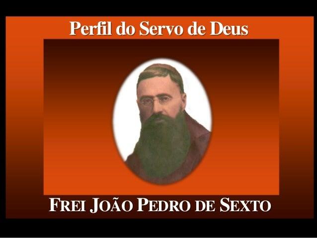 FREI JOÃO PEDRO DE SEXTO Perfil do Servo de Deus