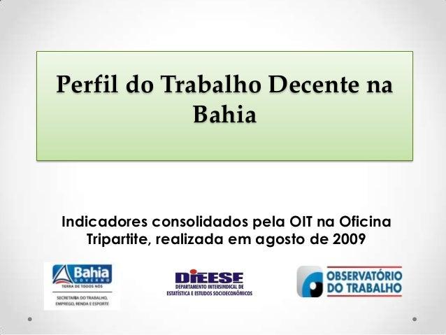 Perfil do Trabalho Decente naBahiaIndicadores consolidados pela OIT na OficinaTripartite, realizada em agosto de 2009