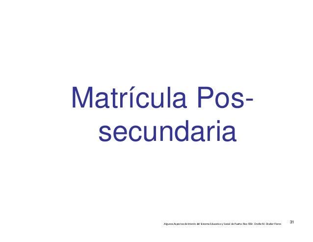 AlgunosAspectosdeInterésdelSistemaEducativoySocialdePuertoRico©Dr.OrvilleM.DisdierFlores Matrícula Pos- se...
