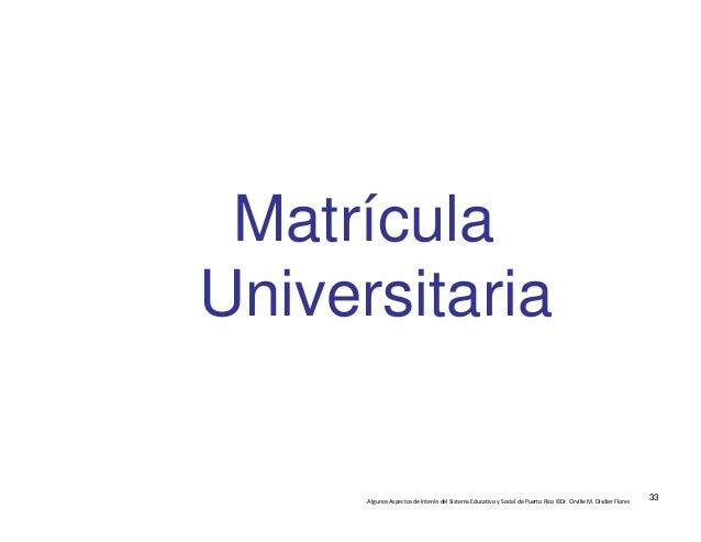 AlgunosAspectosdeInterésdelSistemaEducativoySocialdePuertoRico©Dr.OrvilleM.DisdierFlores Matrícula Univers...
