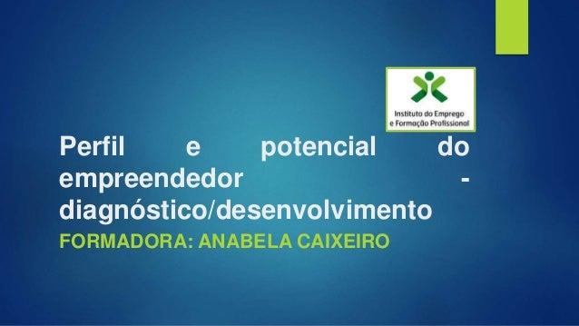 Perfil e potencial do empreendedor - diagnóstico/desenvolvimento FORMADORA: ANABELA CAIXEIRO