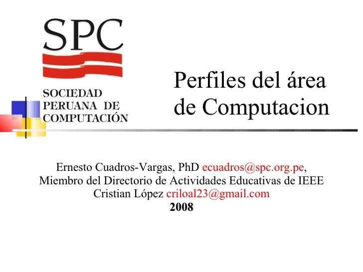 Perfiles del área de Computacion Ernesto Cuadros-Vargas, PhD  [email_address] , Miembro del Directorio de Actividades Educ...