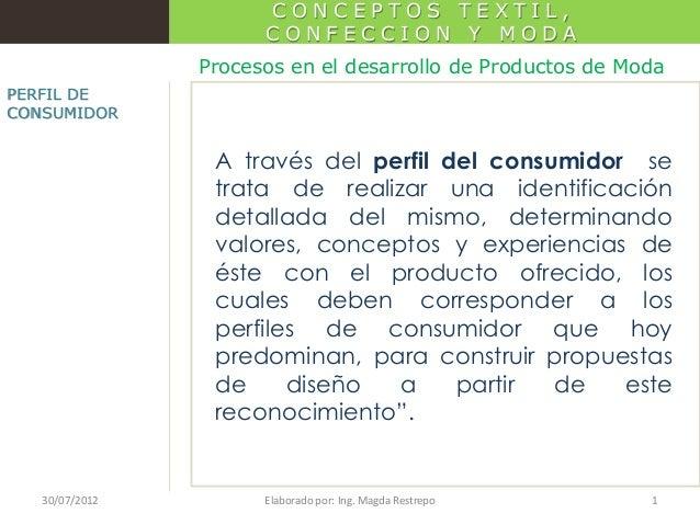 CONCEPTOS TEXTIL, CONFECCION Y MODA Procesos en el desarrollo de Productos de Moda PERFIL DE CONSUMIDOR  A través del perf...