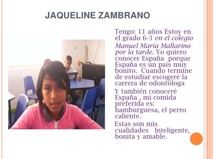 JAQUELINE ZAMBRANO <br />Tengo: 11 años Estoy en el grado 6-3 en el colegio <br />Manuel María Mallarino   por la tarde. ...