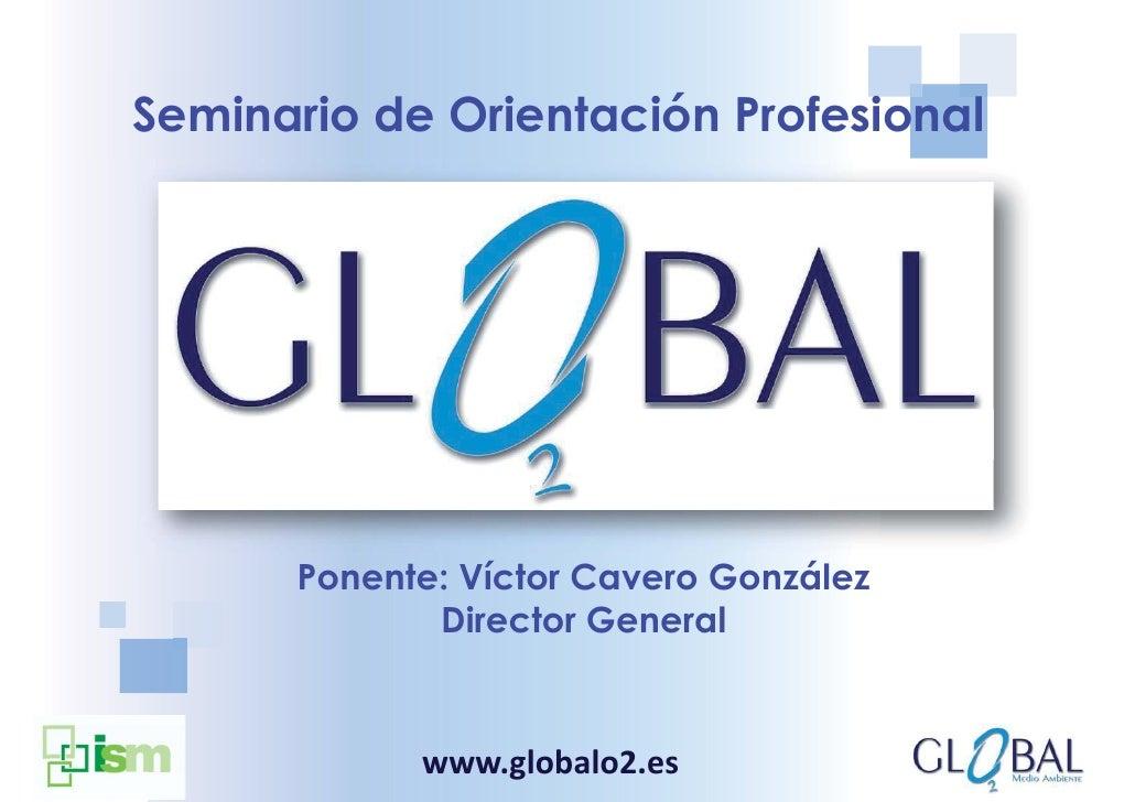 Seminario de Orientación Profesional      Ponente: Víctor Cavero González             Director General            www.glob...