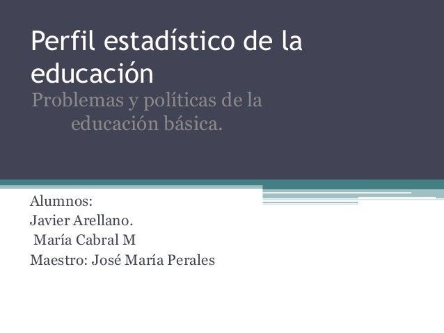 Perfil estadístico de la educación Alumnos: Javier Arellano. María Cabral M Maestro: José María Perales Problemas y políti...