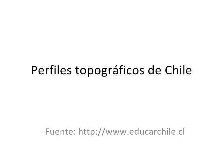 Perfiles topográficos de Chile Fuente: http://www.educarchile.cl