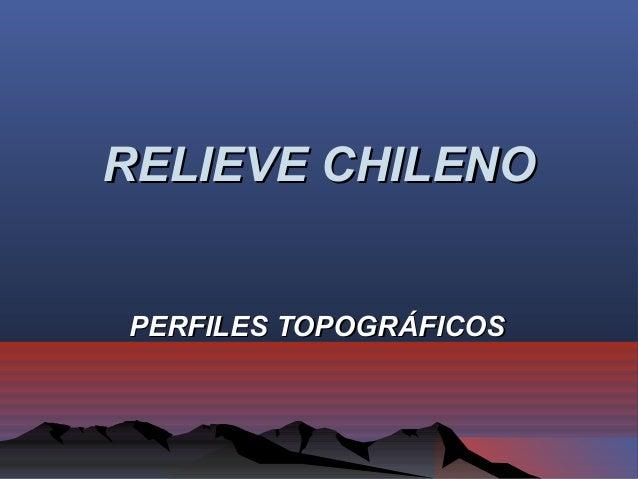 RELIEVE CHILENORELIEVE CHILENO PERFILES TOPOGRÁFICOSPERFILES TOPOGRÁFICOS
